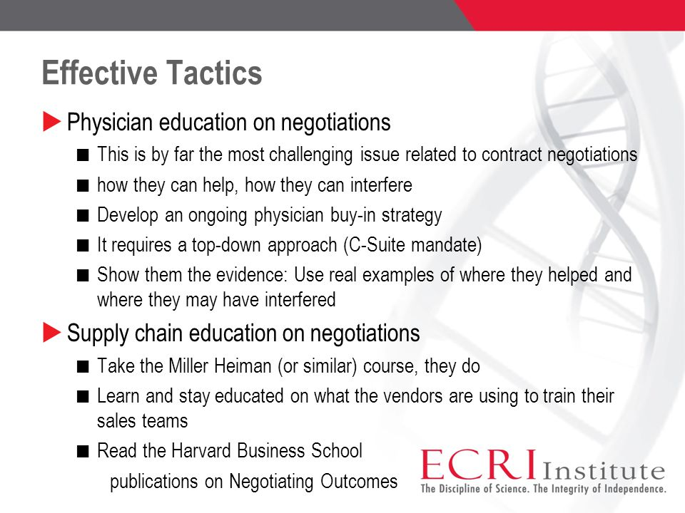 Effective Tactics  Physician education on negotiations This is by far the most challenging issue related to contract negotiations how they can help, how they can interfere Develop an ongoing physician buy-in strategy It requires a top-down approach (C-Suite mandate) Show them the evidence: Use real examples of where they helped and where they may have interfered  Supply chain education on negotiations Take the Miller Heiman (or similar) course, they do Learn and stay educated on what the vendors are using to train their sales teams Read the Harvard Business School publications on Negotiating Outcomes