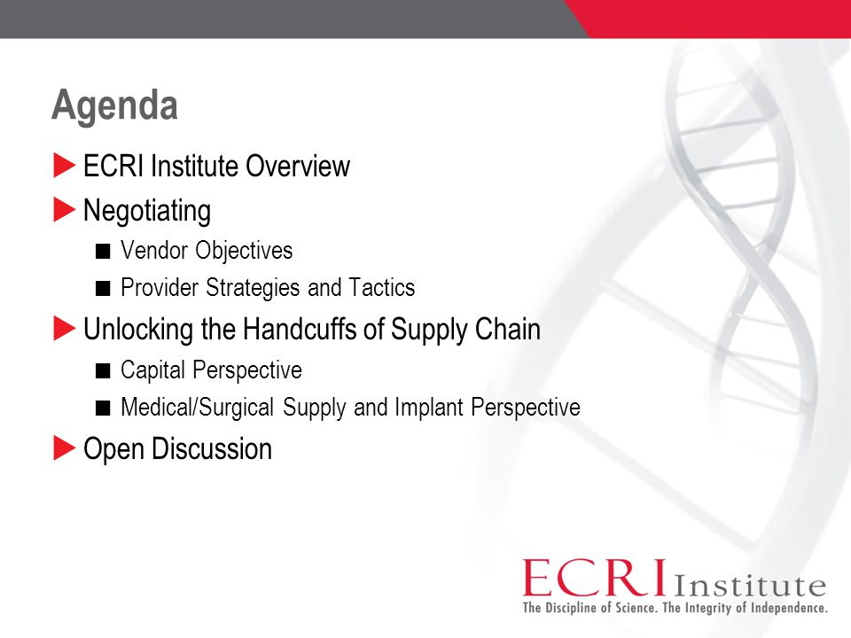 Agenda  ECRI Institute Overview  Negotiating Vendor Objectives Provider Strategies and Tactics  Unlocking the Handcuffs of Supply Chain Capital Perspective Medical/Surgical Supply and Implant Perspective  Open Discussion