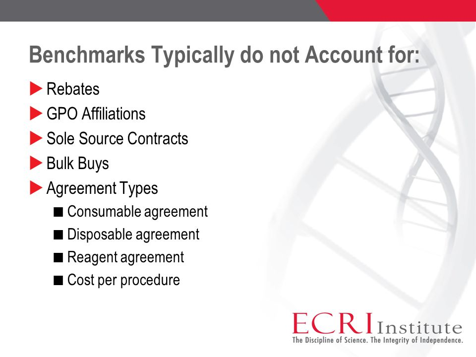 Benchmarks Typically do not Account for:  Rebates  GPO Affiliations  Sole Source Contracts  Bulk Buys  Agreement Types Consumable agreement Disposable agreement Reagent agreement Cost per procedure