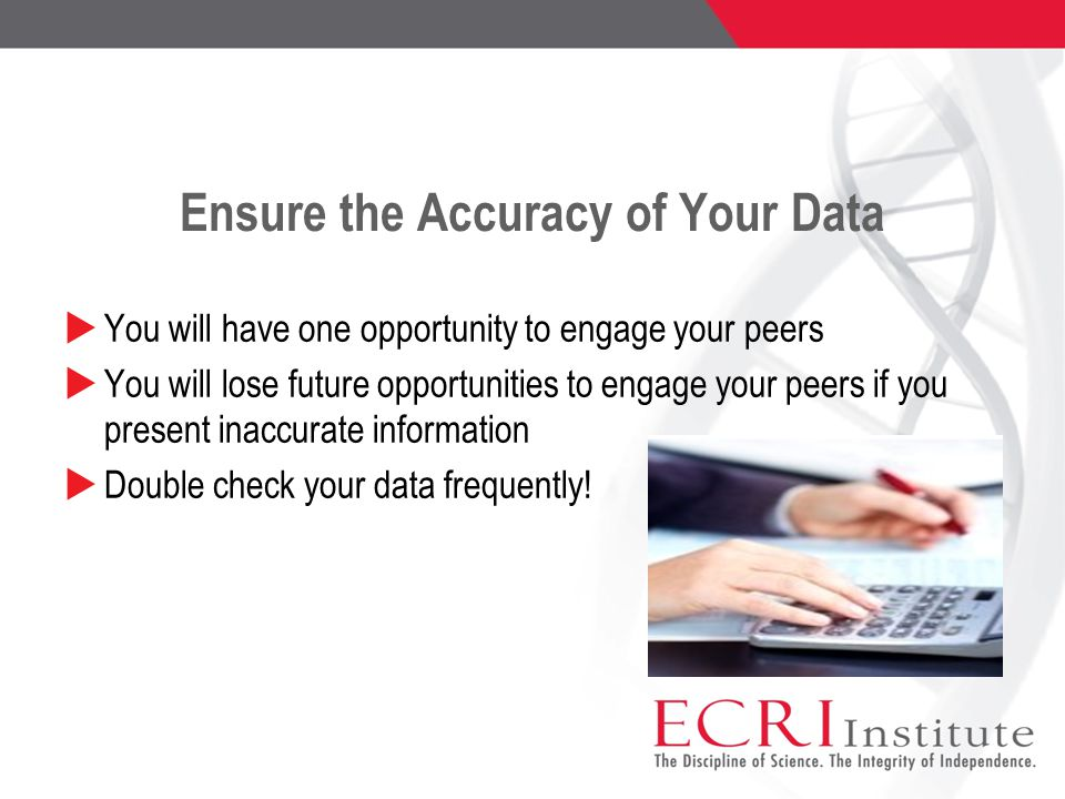 Ensure the Accuracy of Your Data  You will have one opportunity to engage your peers  You will lose future opportunities to engage your peers if you present inaccurate information  Double check your data frequently!