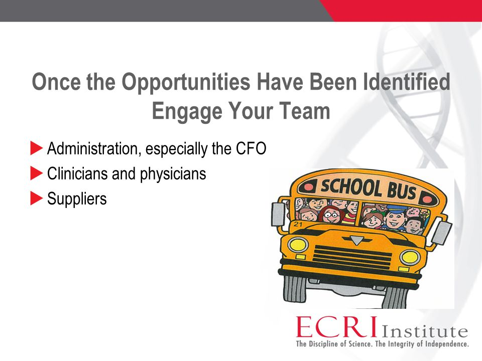 Once the Opportunities Have Been Identified Engage Your Team  Administration, especially the CFO  Clinicians and physicians  Suppliers
