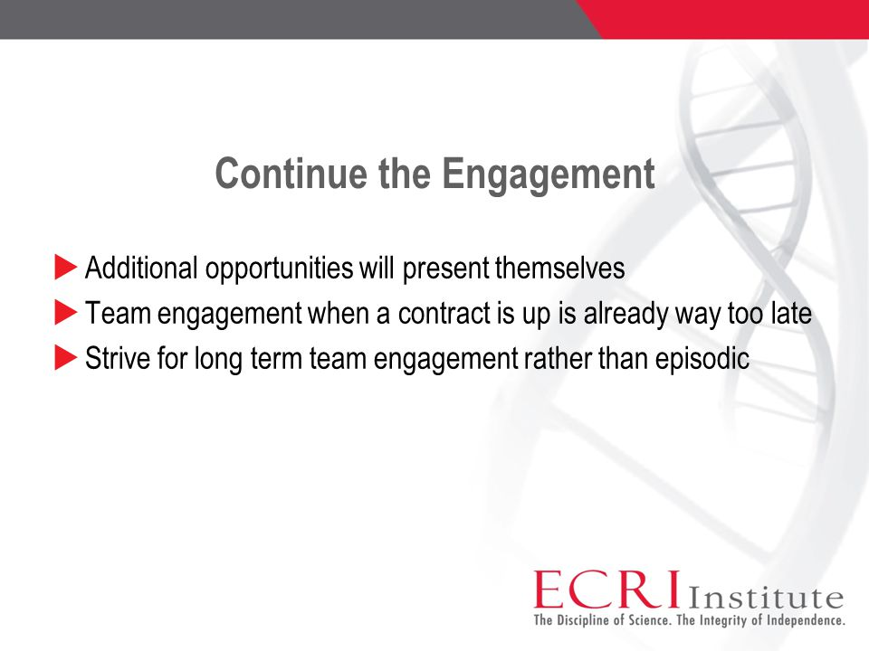 Continue the Engagement  Additional opportunities will present themselves  Team engagement when a contract is up is already way too late  Strive for long term team engagement rather than episodic