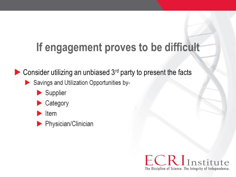 If engagement proves to be difficult  Consider utilizing an unbiased 3 rd party to present the facts  Savings and Utilization Opportunities by-  Supplier  Category  Item  Physician/Clinician
