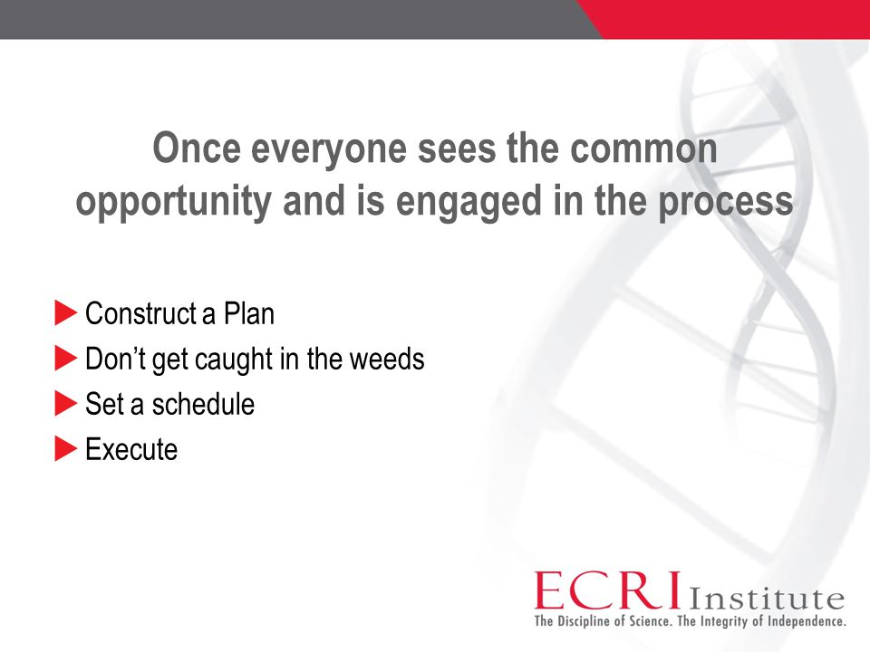 Once everyone sees the common opportunity and is engaged in the process  Construct a Plan  Don't get caught in the weeds  Set a schedule  Execute
