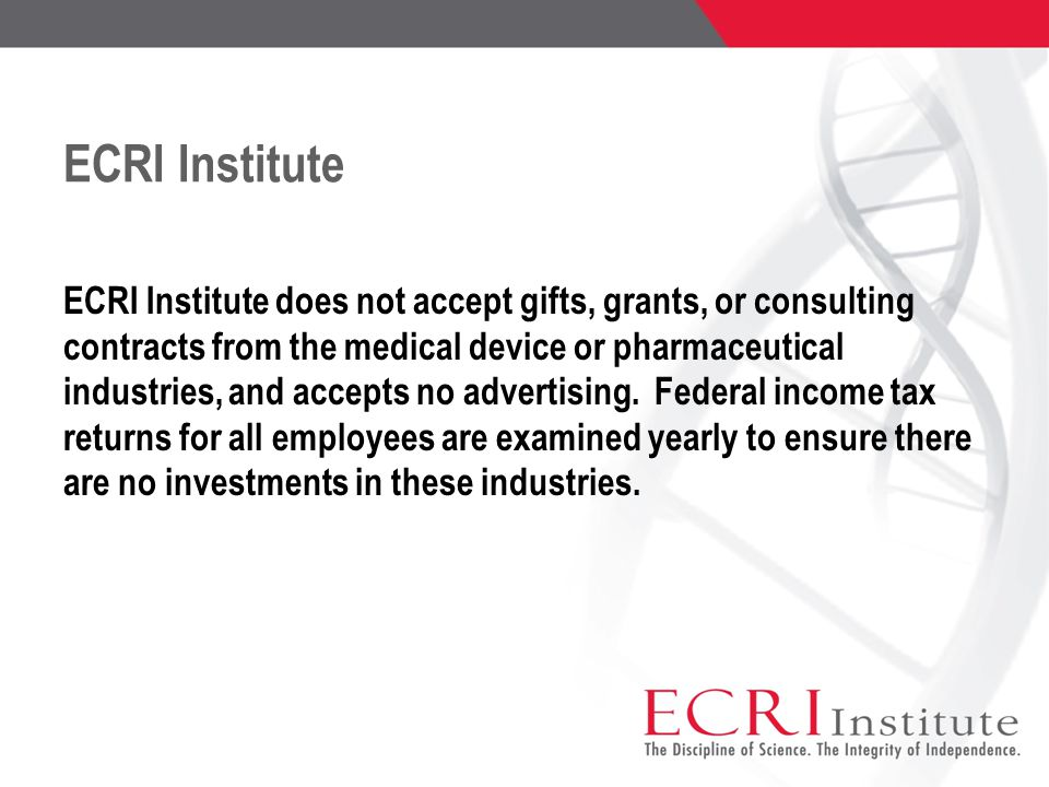 ECRI Institute ECRI Institute does not accept gifts, grants, or consulting contracts from the medical device or pharmaceutical industries, and accepts no advertising.