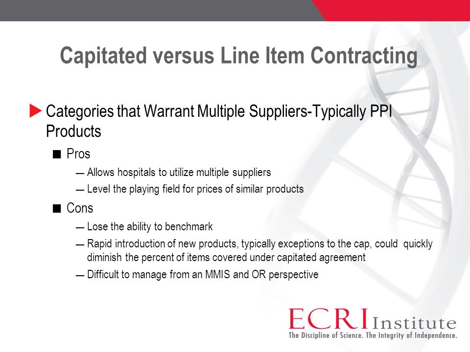Capitated versus Line Item Contracting  Categories that Warrant Multiple Suppliers-Typically PPI Products Pros ― Allows hospitals to utilize multiple suppliers ― Level the playing field for prices of similar products Cons ― Lose the ability to benchmark ― Rapid introduction of new products, typically exceptions to the cap, could quickly diminish the percent of items covered under capitated agreement ― Difficult to manage from an MMIS and OR perspective