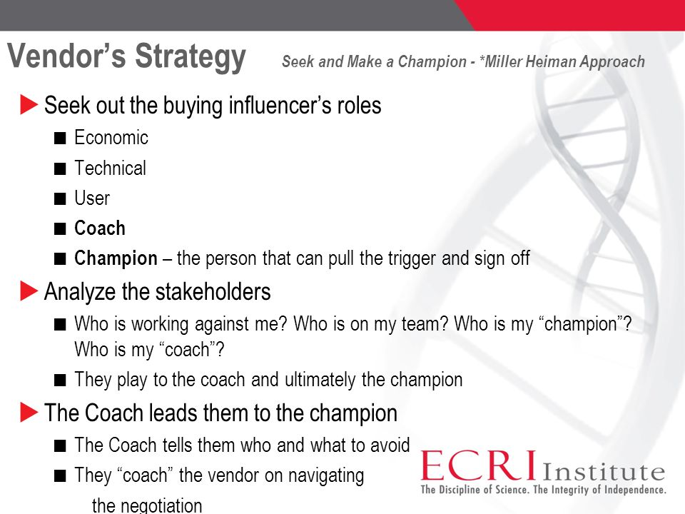 Vendor's Strategy Seek and Make a Champion - *Miller Heiman Approach  Seek out the buying influencer's roles Economic Technical User Coach Champion – the person that can pull the trigger and sign off  Analyze the stakeholders Who is working against me.