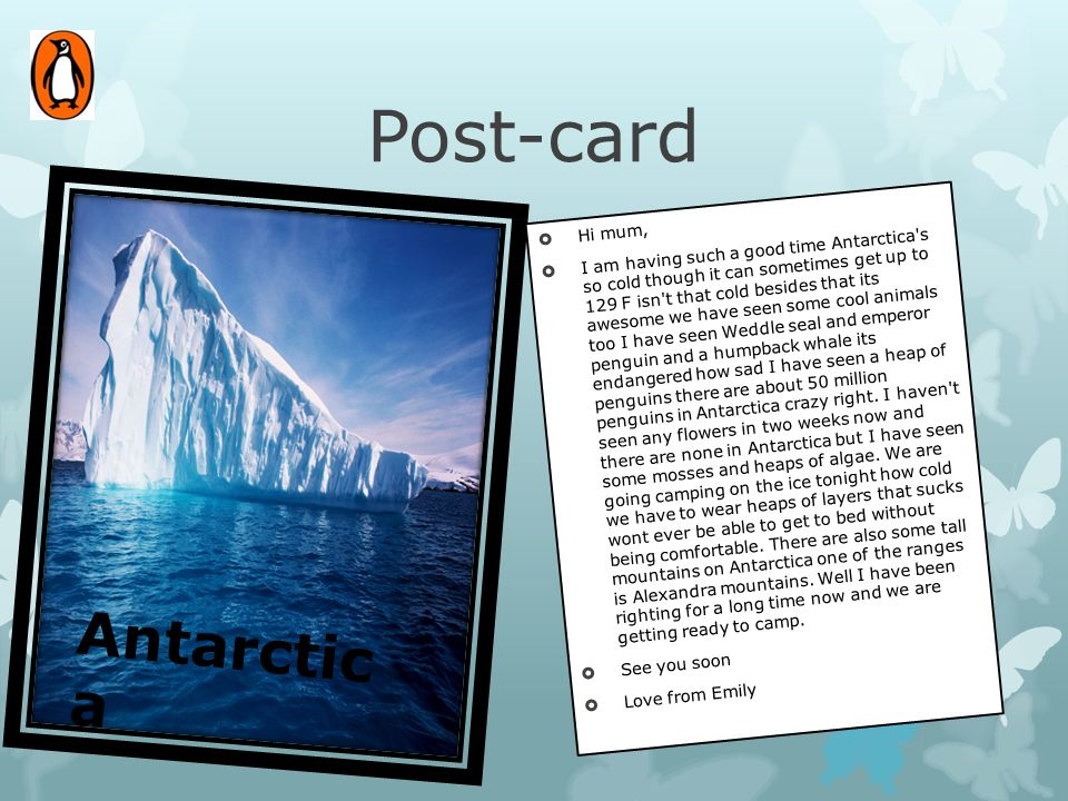 Post-card  Hi mum,  I am having such a good time Antarctica's so cold though it can sometimes get up to 129 F isn't that cold besides that its aweso