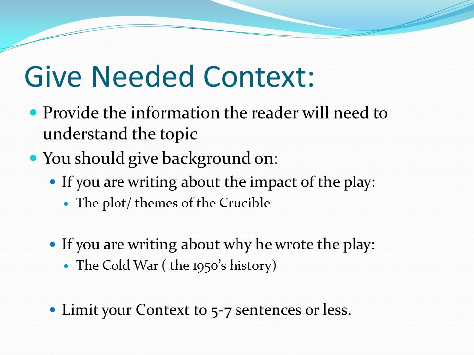 Give Needed Context: Provide the information the reader will need to understand the topic You should give background on: If you are writing about the impact of the play: The plot/ themes of the Crucible If you are writing about why he wrote the play: The Cold War ( the 1950's history) Limit your Context to 5-7 sentences or less.