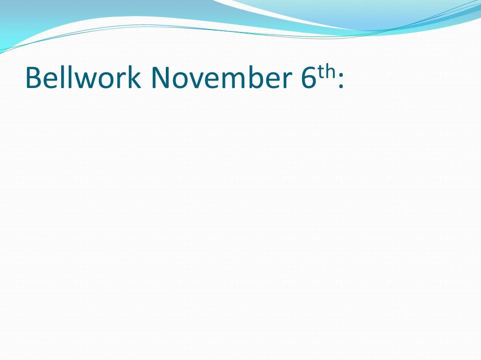 Bellwork November 6 th :