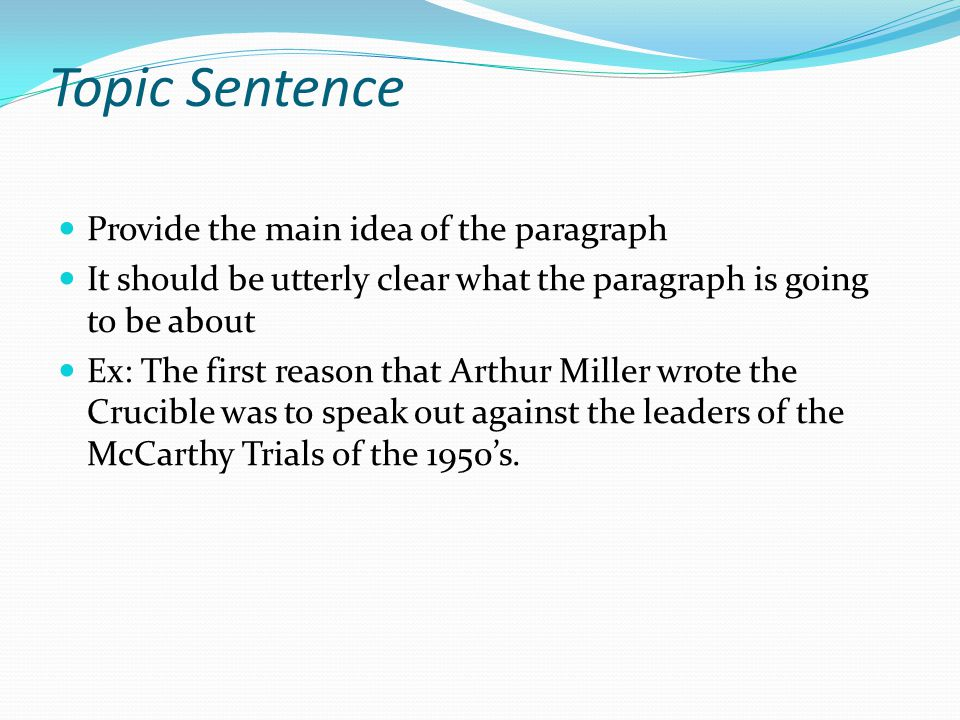 Topic Sentence Provide the main idea of the paragraph It should be utterly clear what the paragraph is going to be about Ex: The first reason that Arthur Miller wrote the Crucible was to speak out against the leaders of the McCarthy Trials of the 1950's.