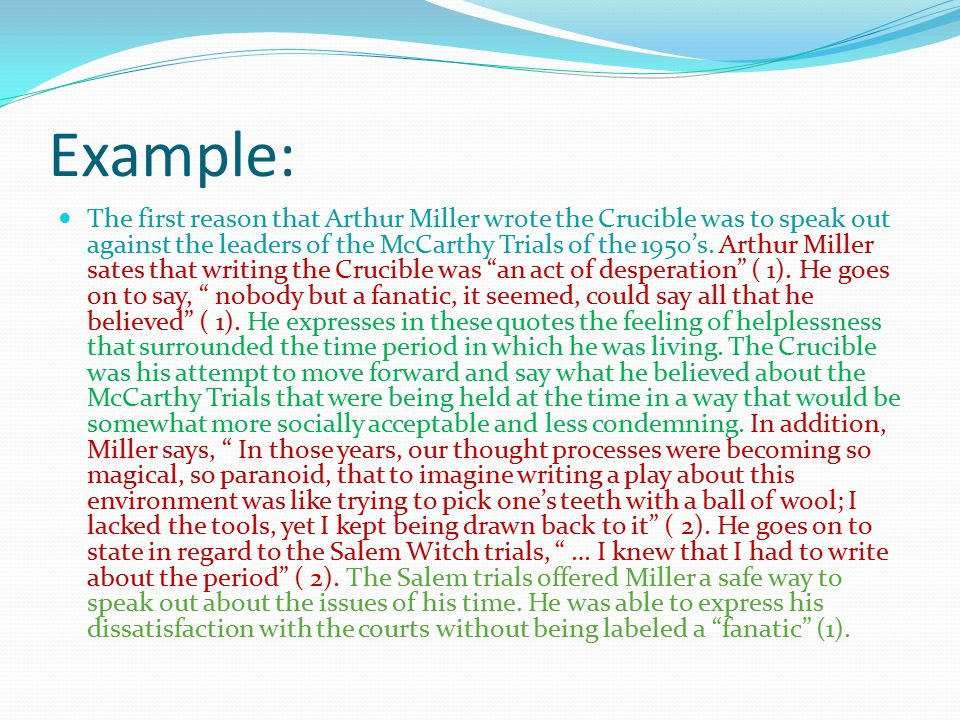 Example: The first reason that Arthur Miller wrote the Crucible was to speak out against the leaders of the McCarthy Trials of the 1950's.