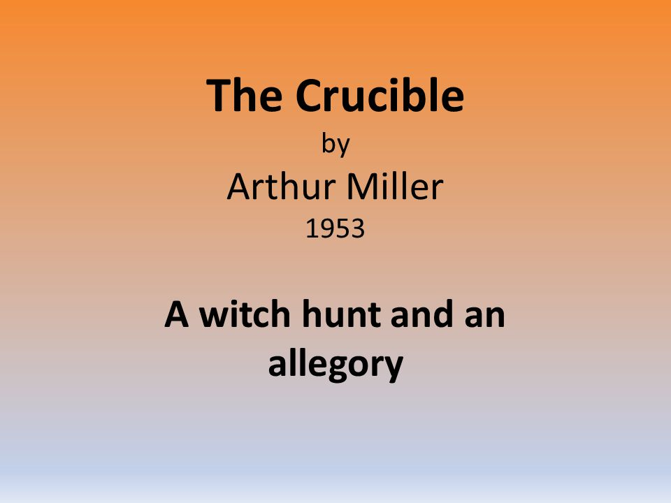 The Crucible by Arthur Miller 1953 A witch hunt and an allegory
