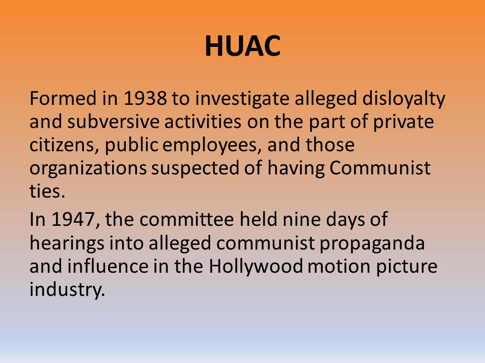 HUAC Formed in 1938 to investigate alleged disloyalty and subversive activities on the part of private citizens, public employees, and those organizat