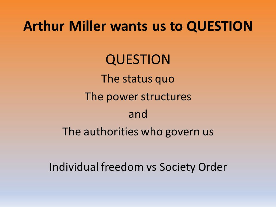 Arthur Miller wants us to QUESTION QUESTION The status quo The power structures and The authorities who govern us Individual freedom vs Society Order