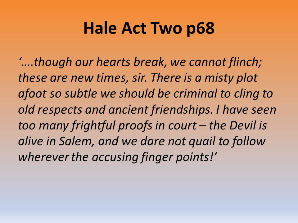 Hale Act Two p68 '….though our hearts break, we cannot flinch; these are new times, sir. There is a misty plot afoot so subtle we should be criminal t