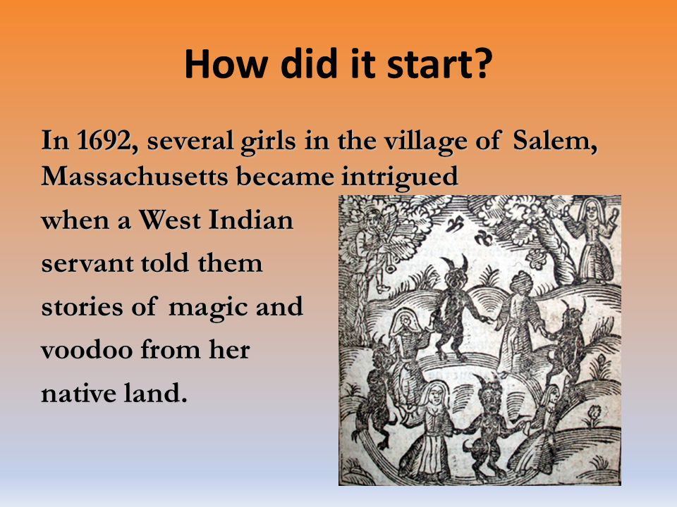 How did it start? In 1692, several girls in the village of Salem, Massachusetts became intrigued when a West Indian servant told them stories of magic