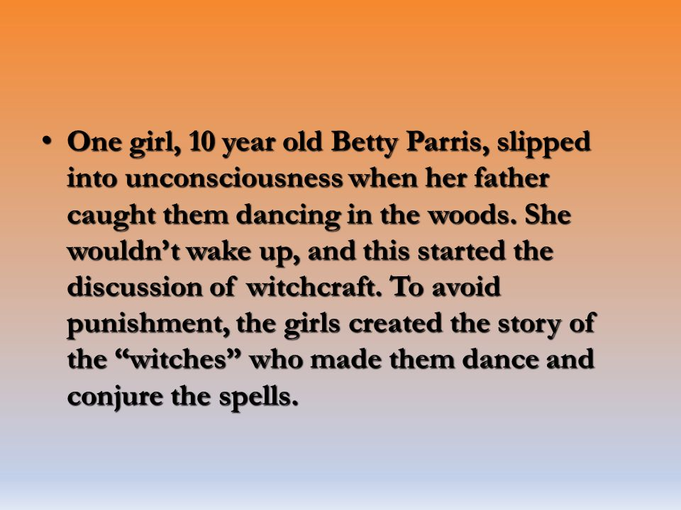 One girl, 10 year old Betty Parris, slipped into unconsciousness when her father caught them dancing in the woods. She wouldn't wake up, and this star