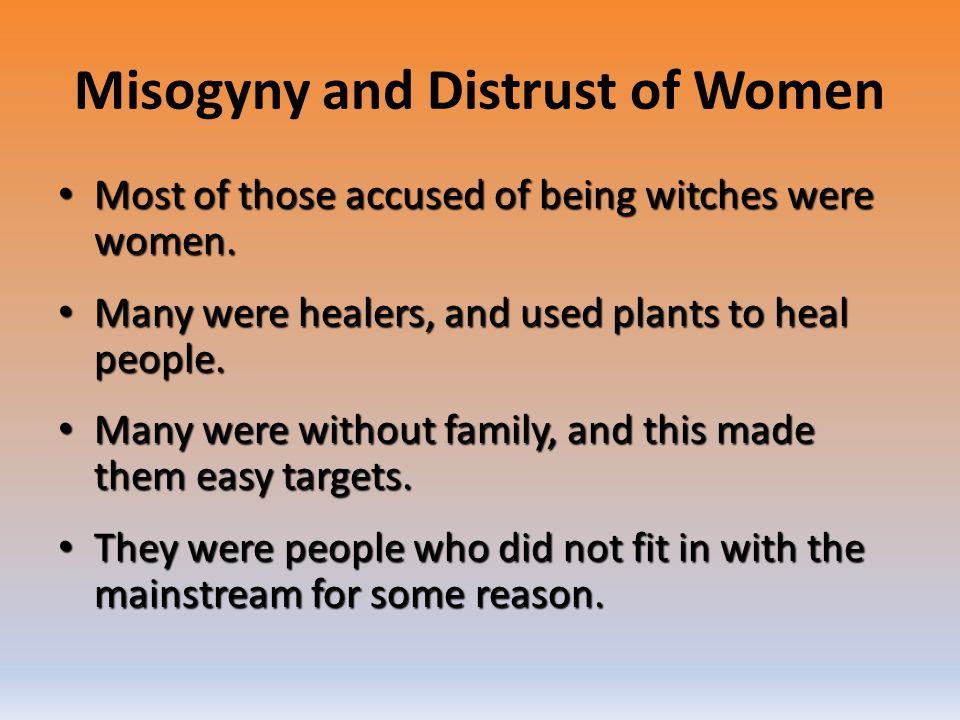 Misogyny and Distrust of Women Most of those accused of being witches were women. Most of those accused of being witches were women. Many were healers