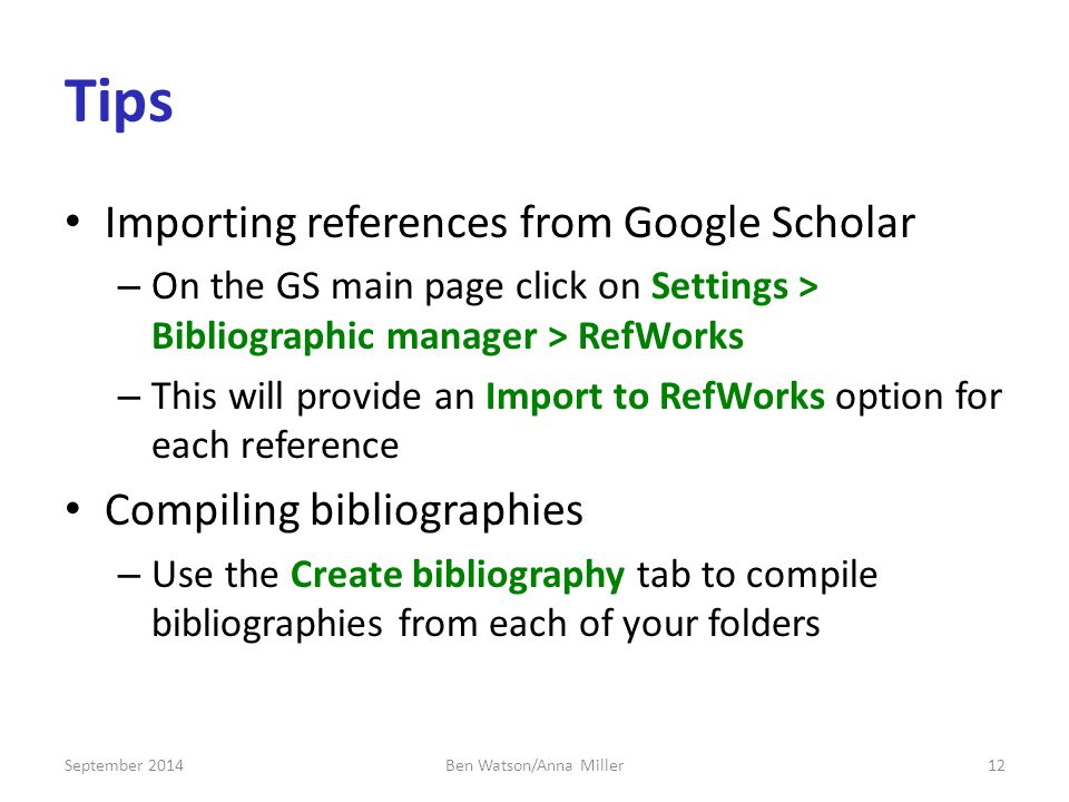 Tips Importing references from Google Scholar – On the GS main page click on Settings > Bibliographic manager > RefWorks – This will provide an Import to RefWorks option for each reference Compiling bibliographies – Use the Create bibliography tab to compile bibliographies from each of your folders September 201412Ben Watson/Anna Miller