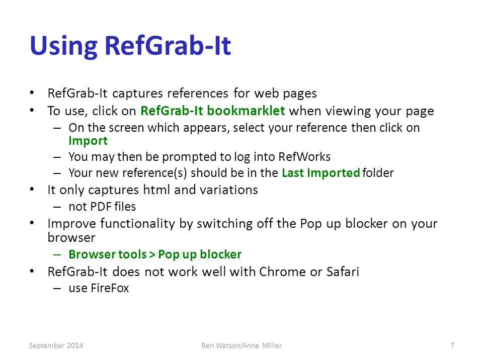Using RefGrab-It RefGrab-It captures references for web pages To use, click on RefGrab-It bookmarklet when viewing your page – On the screen which appears, select your reference then click on Import – You may then be prompted to log into RefWorks – Your new reference(s) should be in the Last Imported folder It only captures html and variations – not PDF files Improve functionality by switching off the Pop up blocker on your browser – Browser tools > Pop up blocker RefGrab-It does not work well with Chrome or Safari – use FireFox September 20147Ben Watson/Anna Miller