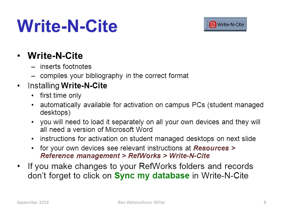 Write-N-Cite –inserts footnotes –compiles your bibliography in the correct format Installing Write-N-Cite first time only automatically available for activation on campus PCs (student managed desktops) you will need to load it separately on all your own devices and they will all need a version of Microsoft Word instructions for activation on student managed desktops on next slide for your own devices see relevant instructions at Resources > Reference management > RefWorks > Write-N-Cite If you make changes to your RefWorks folders and records don't forget to click on Sync my database in Write-N-Cite September 20148Ben Watson/Anna Miller
