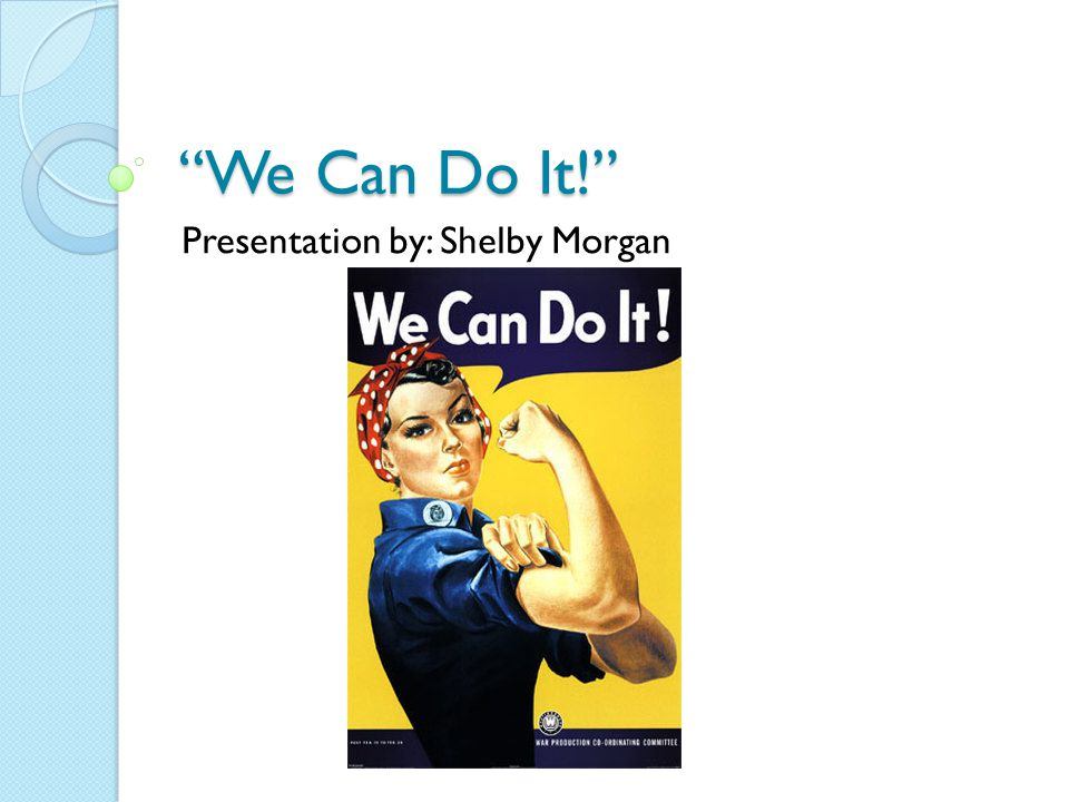 """We Can Do It!"" Presentation by: Shelby Morgan"