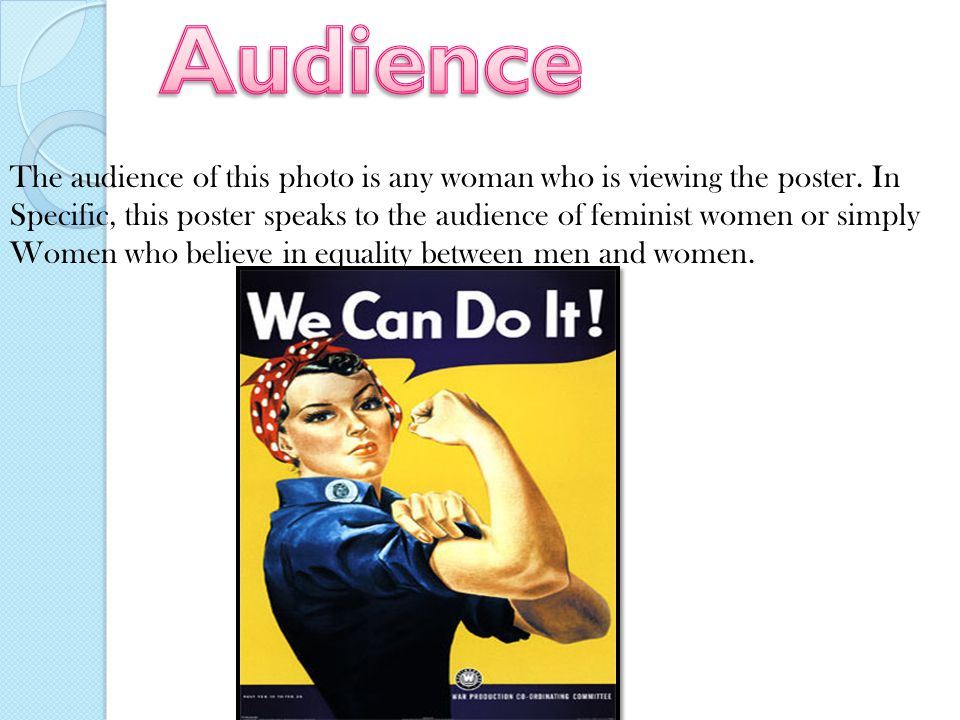 The audience of this photo is any woman who is viewing the poster. In Specific, this poster speaks to the audience of feminist women or simply Women w