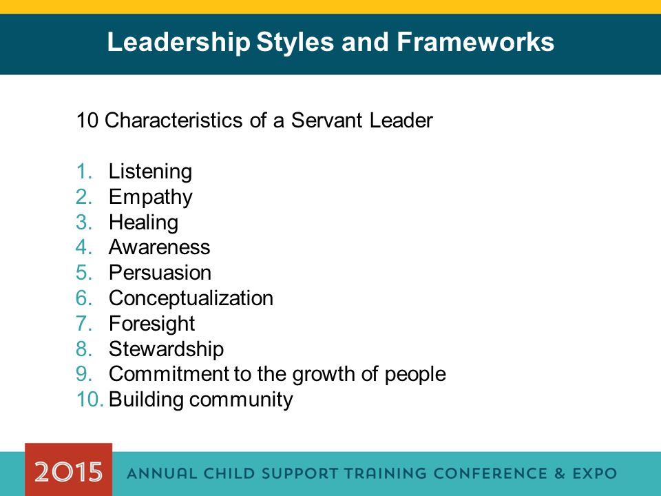 Leadership Styles and Frameworks 10 Characteristics of a Servant Leader 1.Listening 2.Empathy 3.Healing 4.Awareness 5.Persuasion 6.Conceptualization 7