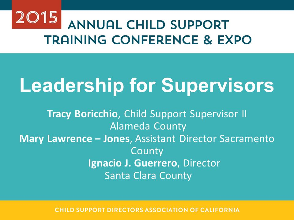 Leadership for Supervisors Tracy Boricchio, Child Support Supervisor II Alameda County Mary Lawrence – Jones, Assistant Director Sacramento County Ign