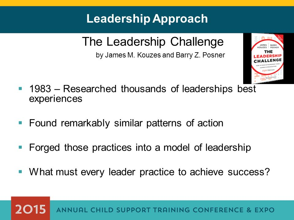 Leadership Approach The Leadership Challenge by James M. Kouzes and Barry Z. Posner  1983 – Researched thousands of leaderships best experiences  Fo