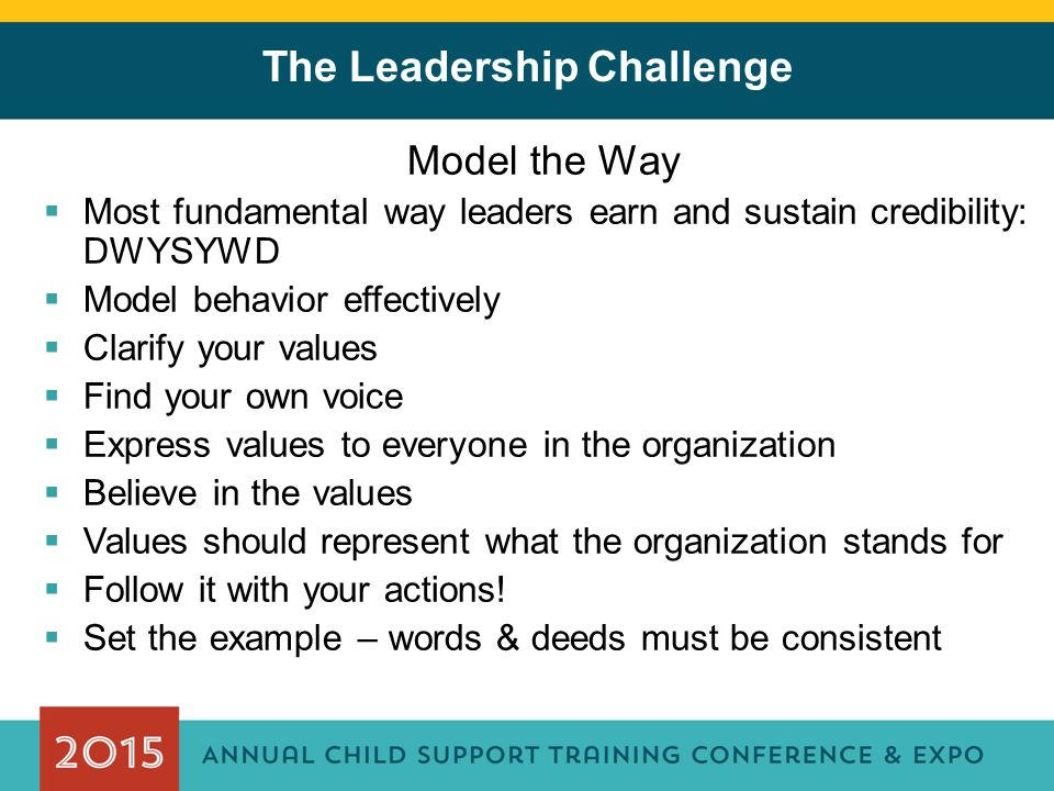 The Leadership Challenge Model the Way  Most fundamental way leaders earn and sustain credibility: DWYSYWD  Model behavior effectively  Clarify you