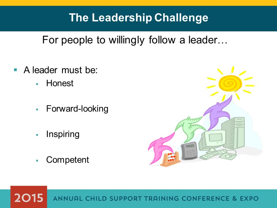 The Leadership Challenge For people to willingly follow a leader…  A leader must be:  Honest  Forward-looking  Inspiring  Competent