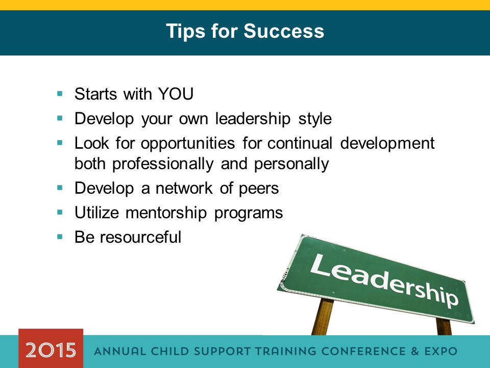 Tips for Success  Starts with YOU  Develop your own leadership style  Look for opportunities for continual development both professionally and pers
