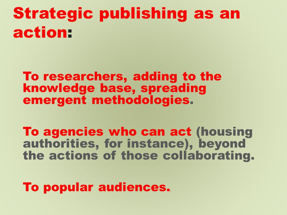 Strategic publishing as an action: To researchers, adding to the knowledge base, spreading emergent methodologies.