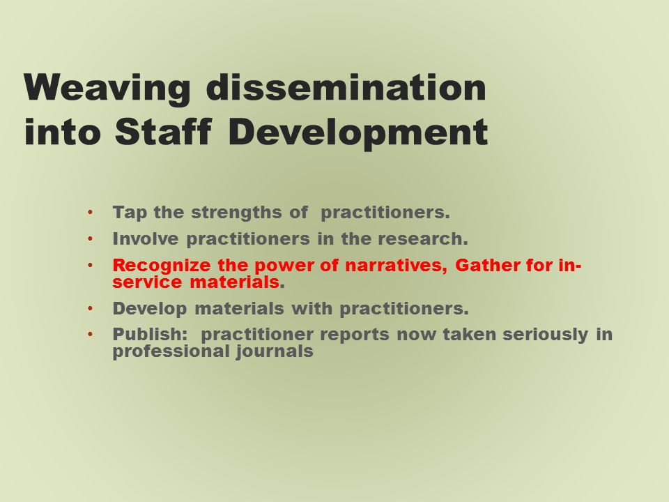 Weaving dissemination into Staff Development Tap the strengths of practitioners.