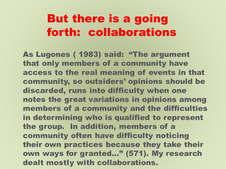 But there is a going forth: collaborations As Lugones ( 1983) said: The argument that only members of a community have access to the real meaning of events in that community, so outsiders' opinions should be discarded, runs into difficulty when one notes the great variations in opinions among members of a community and the difficulties in determining who is qualified to represent the group.