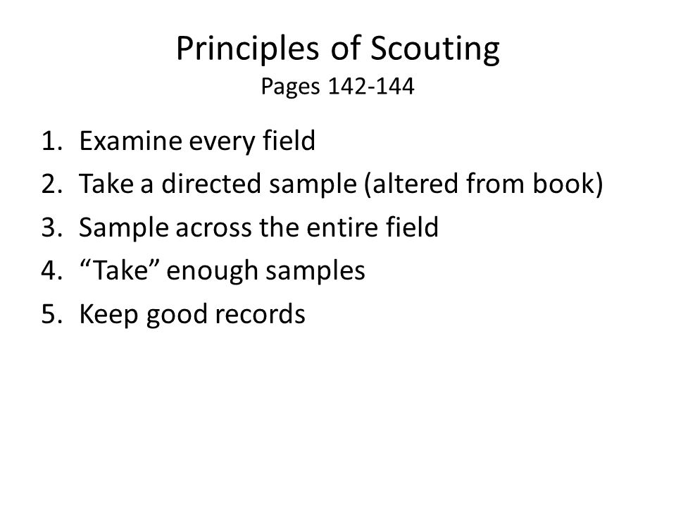 Principles of Scouting Pages 142-144 1.Examine every field 2.Take a directed sample (altered from book) 3.Sample across the entire field 4. Take enough samples 5.Keep good records