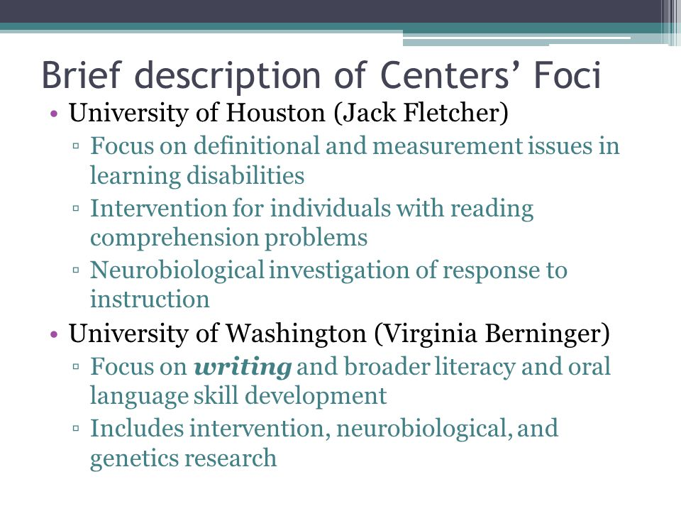 Brief description of Centers' Foci University of Houston (Jack Fletcher) ▫Focus on definitional and measurement issues in learning disabilities ▫Intervention for individuals with reading comprehension problems ▫Neurobiological investigation of response to instruction University of Washington (Virginia Berninger) ▫Focus on writing and broader literacy and oral language skill development ▫Includes intervention, neurobiological, and genetics research