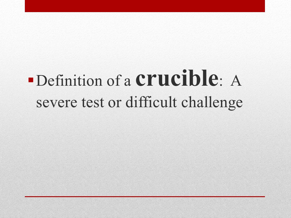  Definition of a crucible : A severe test or difficult challenge