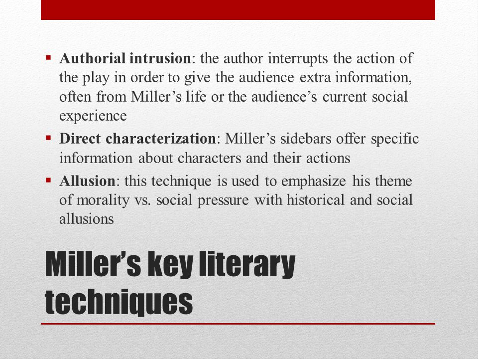 Miller's key literary techniques  Authorial intrusion: the author interrupts the action of the play in order to give the audience extra information,