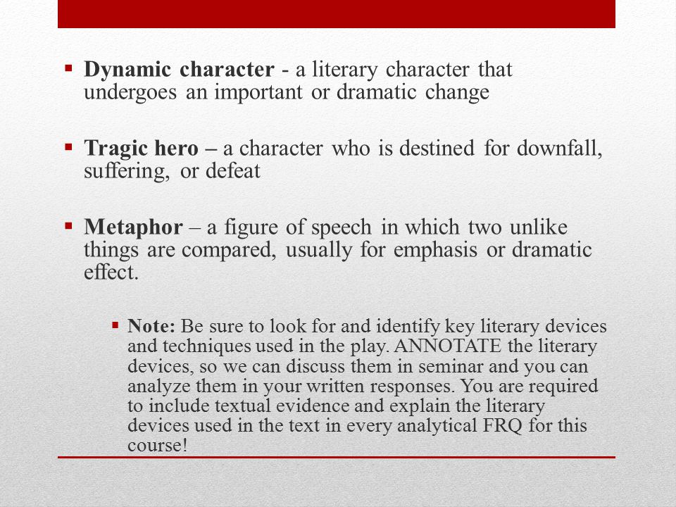  Dynamic character - a literary character that undergoes an important or dramatic change  Tragic hero – a character who is destined for downfall, su
