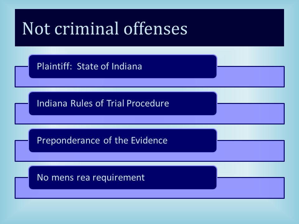 Not criminal offenses Plaintiff: State of IndianaIndiana Rules of Trial ProcedurePreponderance of the EvidenceNo mens rea requirement