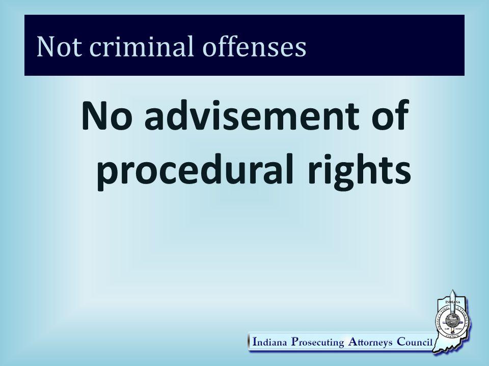 Not criminal offenses No advisement of procedural rights