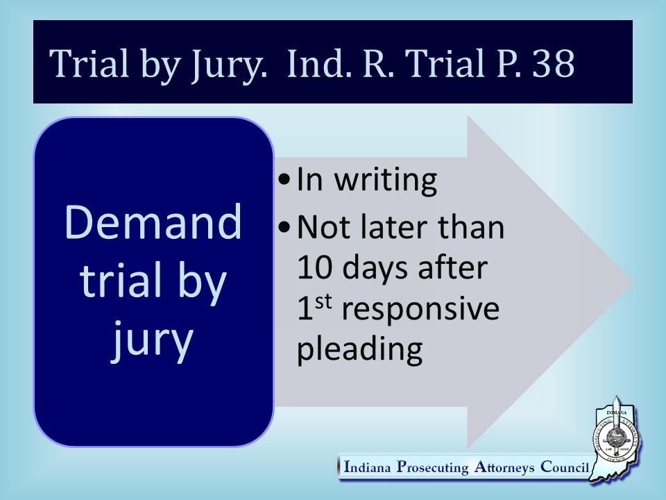 Trial by Jury. Ind. R. Trial P. 38 In writing Not later than 10 days after 1 st responsive pleading Demand trial by jury