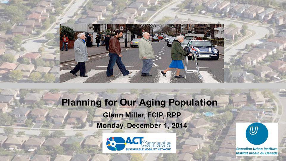 Planning for Our Aging Population Glenn Miller, FCIP, RPP Monday, December 1, 2014