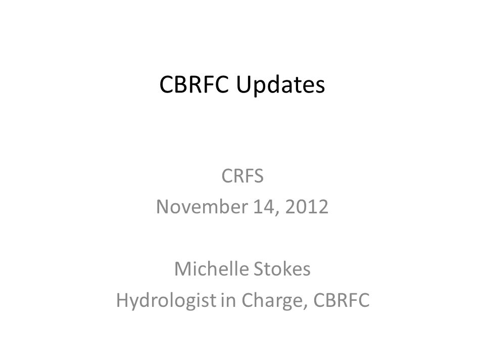 CBRFC Updates CRFS November 14, 2012 Michelle Stokes Hydrologist in Charge, CBRFC