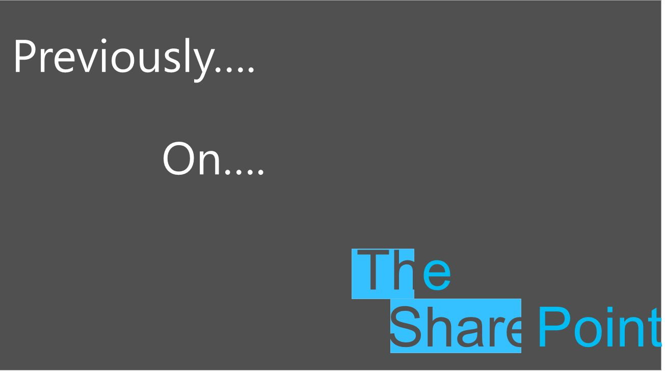SharePoint The Previously…. On….