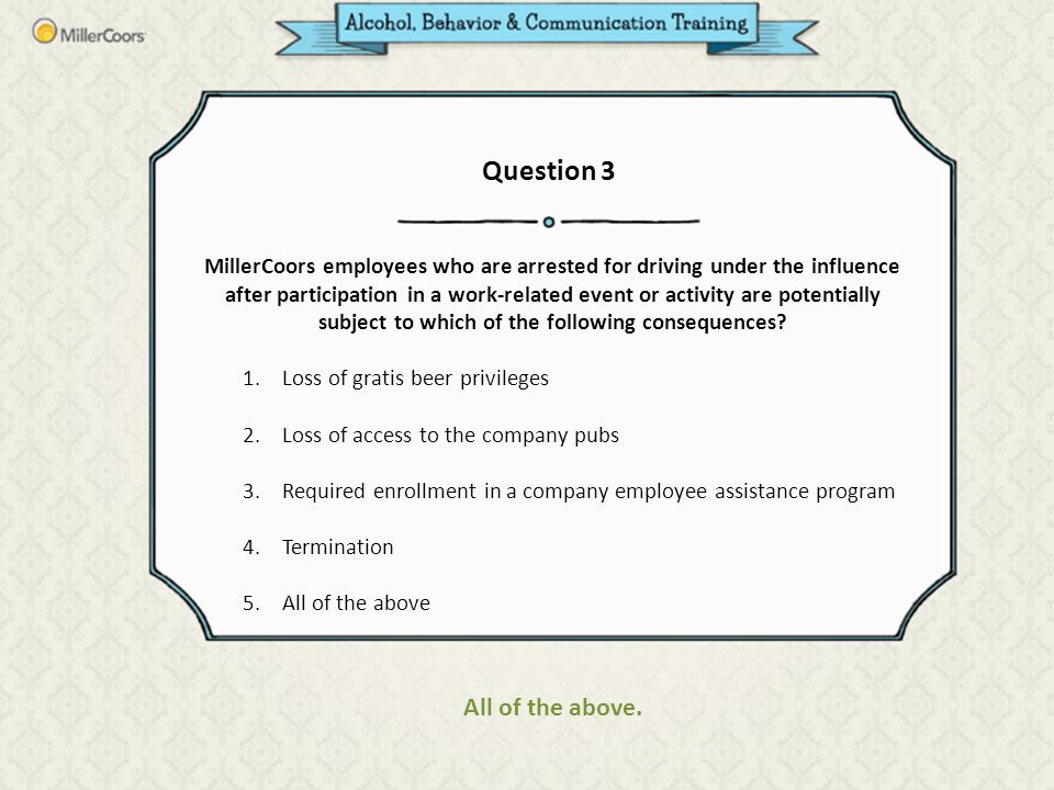 MillerCoors employees who are arrested for driving under the influence after participation in a work-related event or activity are potentially subject to which of the following consequences.