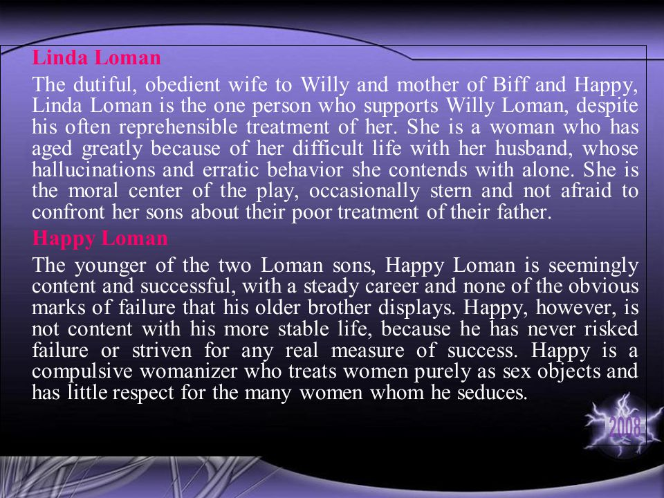 Linda Loman The dutiful, obedient wife to Willy and mother of Biff and Happy, Linda Loman is the one person who supports Willy Loman, despite his often reprehensible treatment of her.